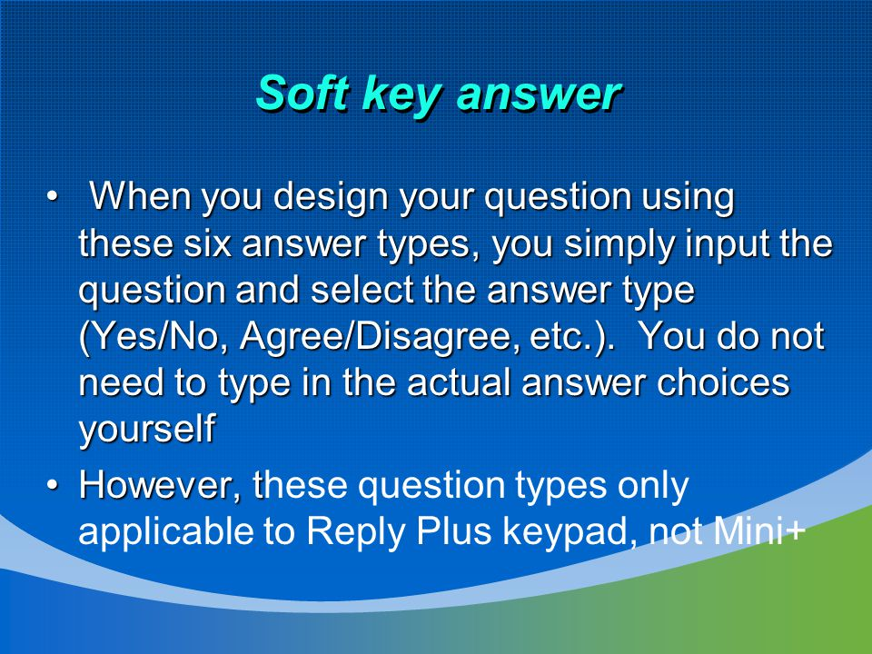 Soft key answer When you design your question using these six answer types, you simply input the question and select the answer type (Yes/No, Agree/Disagree, etc.).