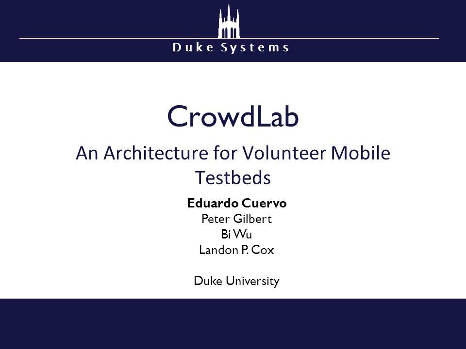 D u k e S y s t e m s CrowdLab An Architecture for Volunteer Mobile Testbeds Eduardo Cuervo Peter Gilbert Bi Wu Landon P. Cox Duke University