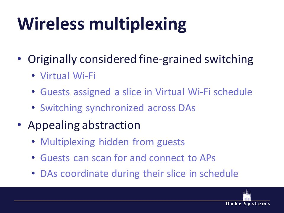 D u k e S y s t e m s Wireless multiplexing Originally considered fine-grained switching Virtual Wi-Fi Guests assigned a slice in Virtual Wi-Fi schedule Switching synchronized across DAs Appealing abstraction Multiplexing hidden from guests Guests can scan for and connect to APs DAs coordinate during their slice in schedule