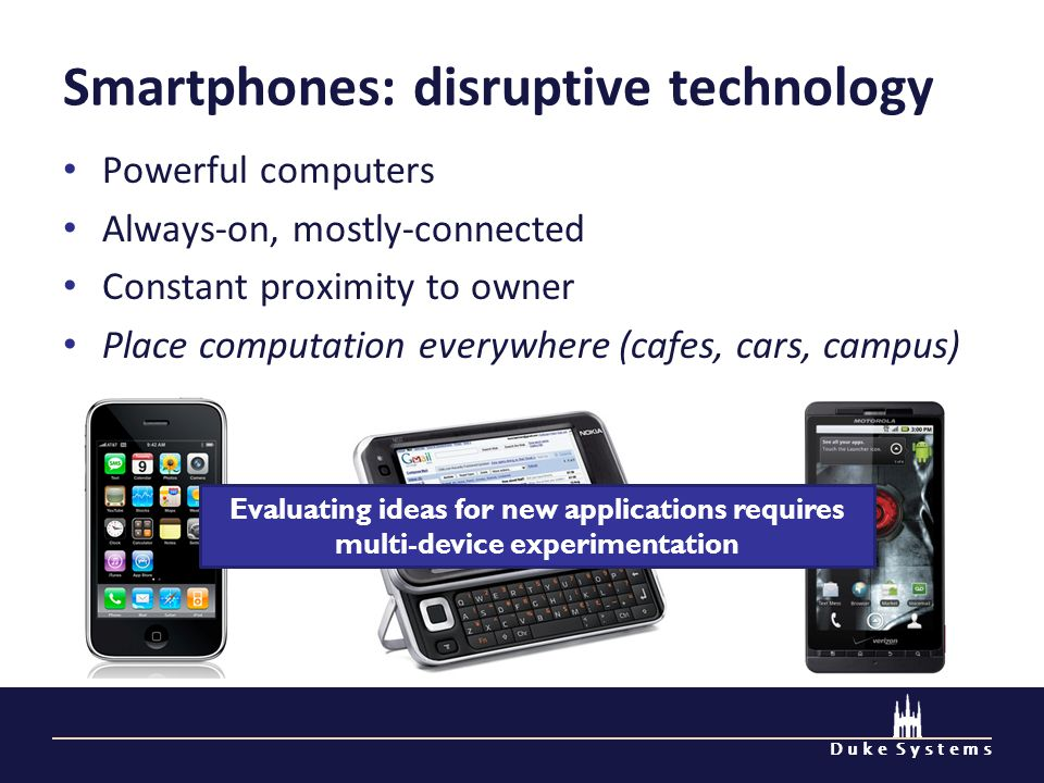 D u k e S y s t e m s Smartphones: disruptive technology Powerful computers Always-on, mostly-connected Constant proximity to owner Place computation everywhere (cafes, cars, campus) Evaluating ideas for new applications requires multi-device experimentation