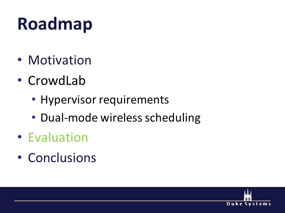 D u k e S y s t e m s Roadmap Motivation CrowdLab Hypervisor requirements Dual-mode wireless scheduling Evaluation Conclusions
