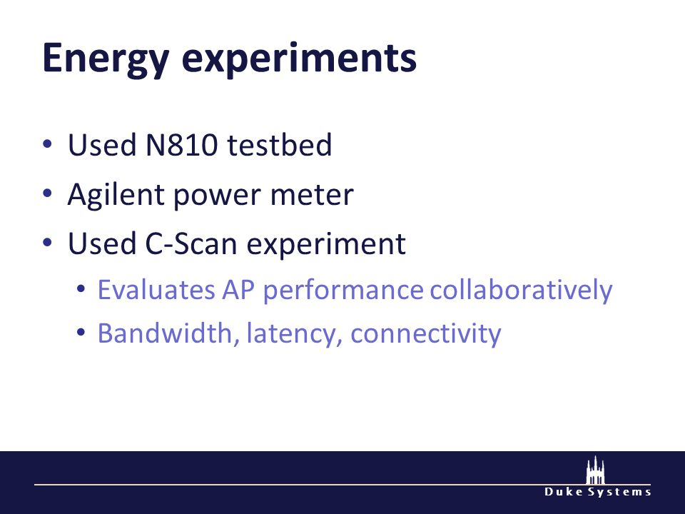 D u k e S y s t e m s Energy experiments Used N810 testbed Agilent power meter Used C-Scan experiment Evaluates AP performance collaboratively Bandwidth, latency, connectivity