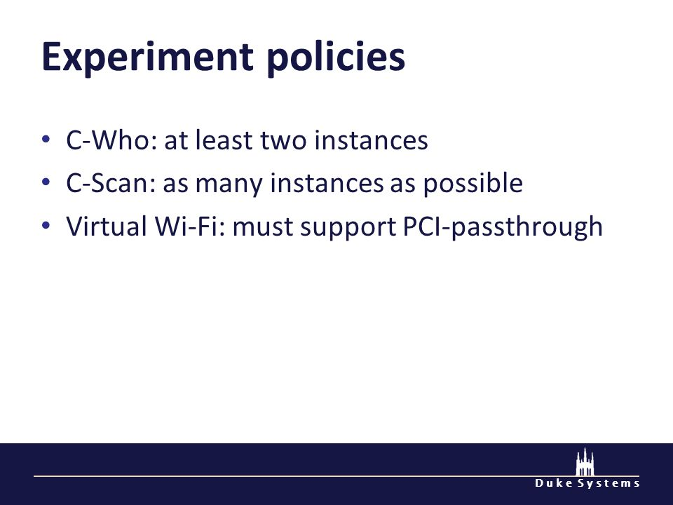 D u k e S y s t e m s Experiment policies C-Who: at least two instances C-Scan: as many instances as possible Virtual Wi-Fi: must support PCI-passthrough