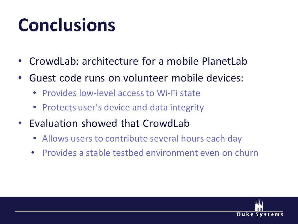 D u k e S y s t e m s Conclusions CrowdLab: architecture for a mobile PlanetLab Guest code runs on volunteer mobile devices: Provides low-level access to Wi-Fi state Protects users device and data integrity Evaluation showed that CrowdLab Allows users to contribute several hours each day Provides a stable testbed environment even on churn
