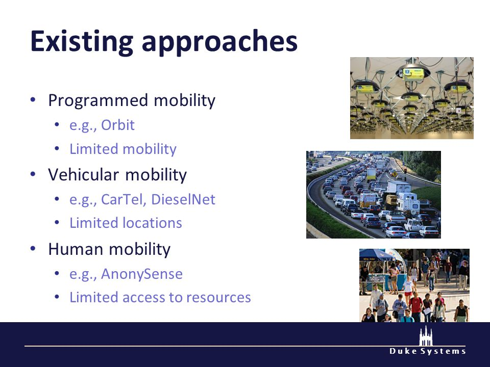 D u k e S y s t e m s Existing approaches Programmed mobility e.g., Orbit Limited mobility Vehicular mobility e.g., CarTel, DieselNet Limited locations Human mobility e.g., AnonySense Limited access to resources