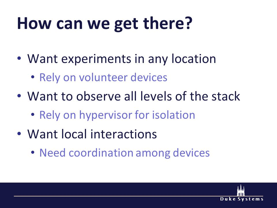 D u k e S y s t e m s How can we get there? Want experiments in any location Rely on volunteer devices Want to observe all levels of the stack Rely on