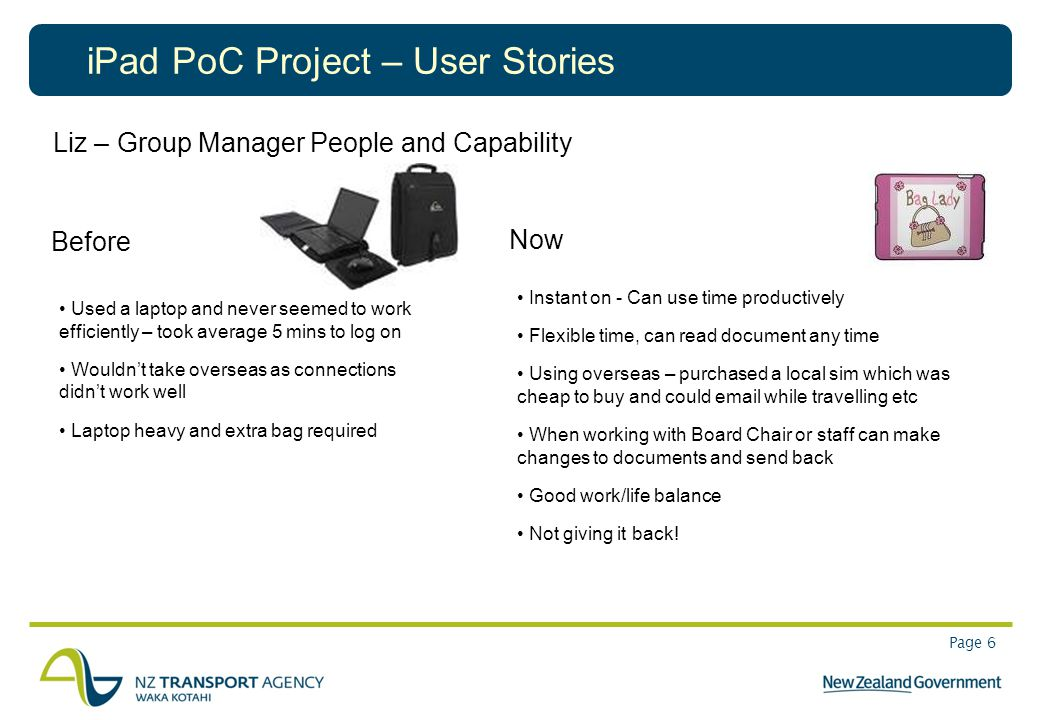 Page 6 iPad PoC Project – User Stories Liz – Group Manager People and Capability Before Used a laptop and never seemed to work efficiently – took aver