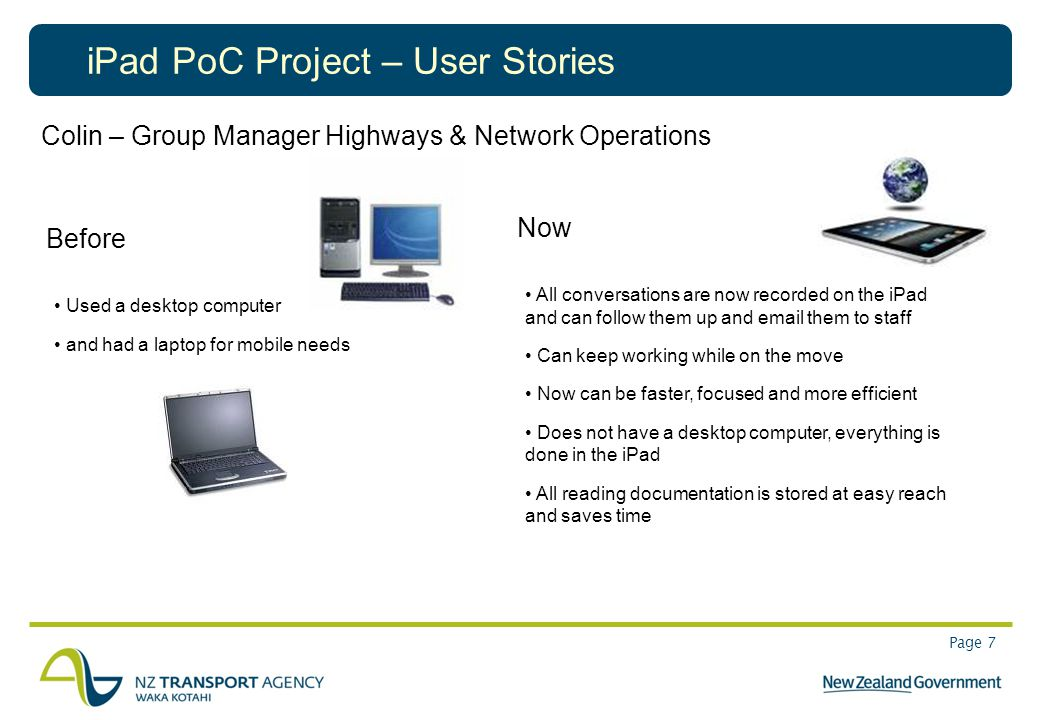 Page 7 iPad PoC Project – User Stories Colin – Group Manager Highways & Network Operations Before Used a desktop computer and had a laptop for mobile needs Now All conversations are now recorded on the iPad and can follow them up and email them to staff Can keep working while on the move Now can be faster, focused and more efficient Does not have a desktop computer, everything is done in the iPad All reading documentation is stored at easy reach and saves time