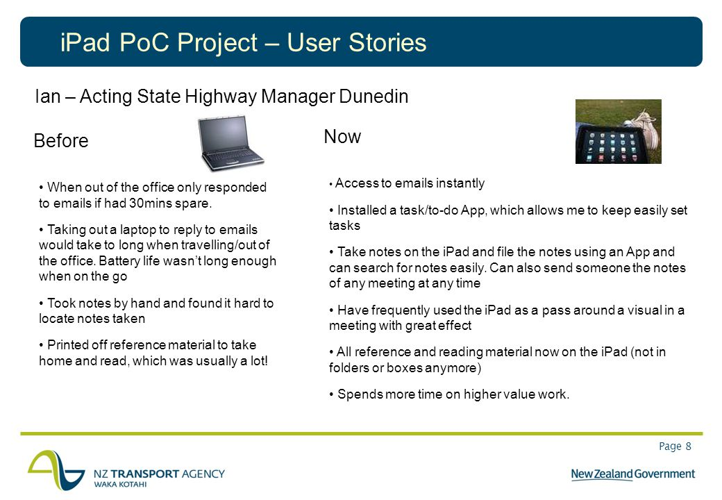 Page 8 iPad PoC Project – User Stories Ian – Acting State Highway Manager Dunedin Before When out of the office only responded to emails if had 30mins