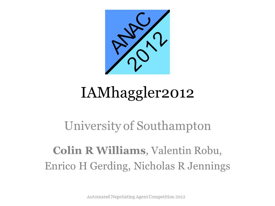 IAMhaggler2012 University of Southampton Colin R Williams, Valentin Robu, Enrico H Gerding, Nicholas R Jennings Automated Negotiating Agent Competitio