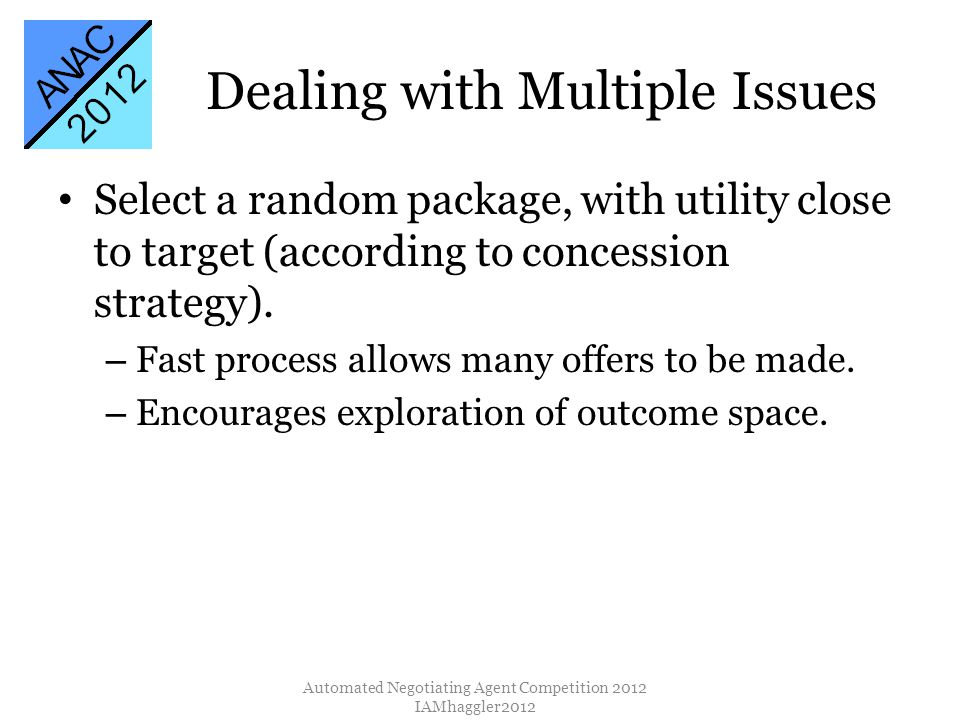 Dealing with Multiple Issues Select a random package, with utility close to target (according to concession strategy). – Fast process allows many offe