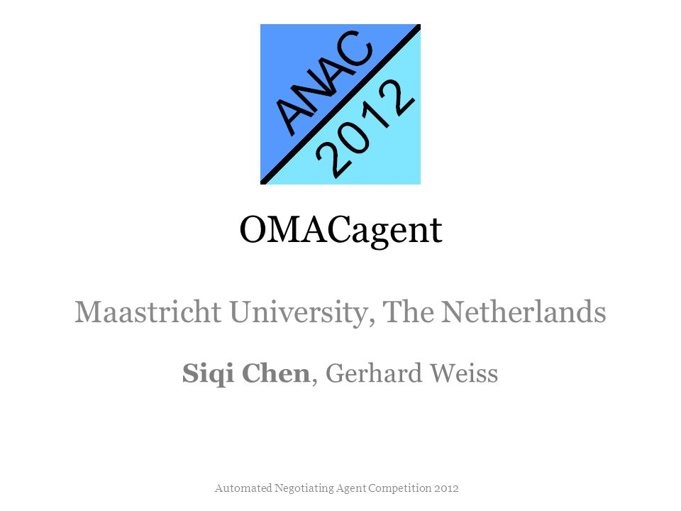 OMACagent Maastricht University, The Netherlands Siqi Chen, Gerhard Weiss Automated Negotiating Agent Competition 2012
