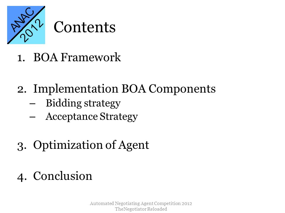 Contents 1.BOA Framework 2.Implementation BOA Components – Bidding strategy – Acceptance Strategy 3.Optimization of Agent 4.Conclusion Automated Negotiating Agent Competition 2012 TheNegotiator Reloaded