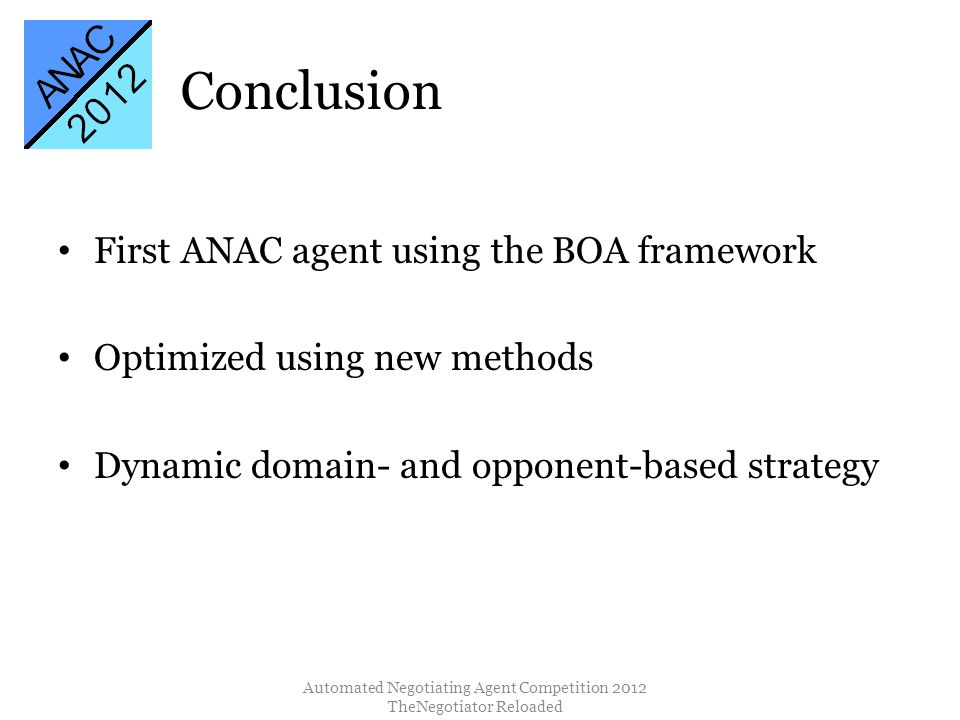 Conclusion Automated Negotiating Agent Competition 2012 TheNegotiator Reloaded First ANAC agent using the BOA framework Optimized using new methods Dynamic domain- and opponent-based strategy