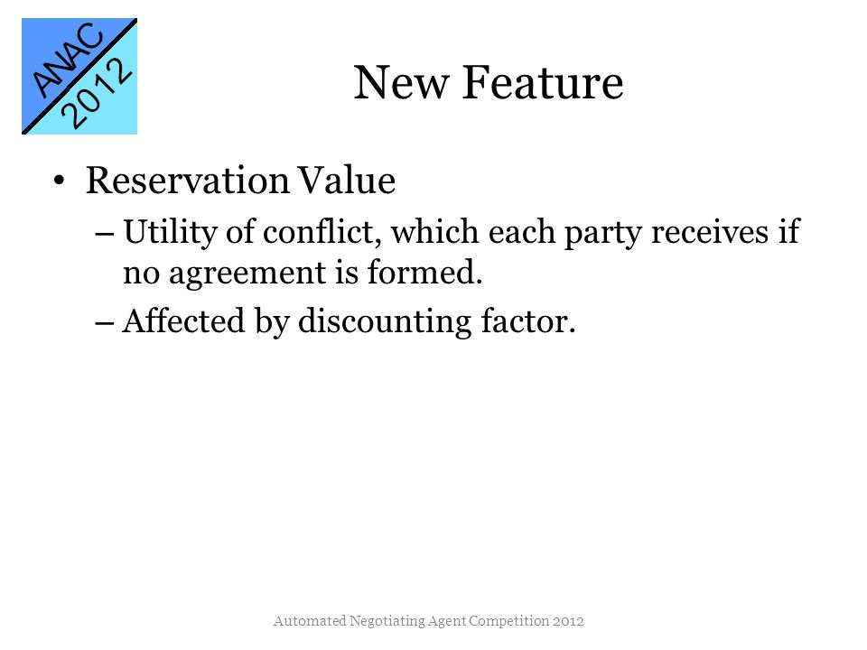 New Feature Reservation Value – Utility of conflict, which each party receives if no agreement is formed. – Affected by discounting factor. Automated