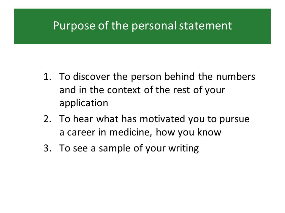 Purpose of the personal statement 1.To discover the person behind the numbers and in the context of the rest of your application 2.To hear what has motivated you to pursue a career in medicine, how you know 3.To see a sample of your writing