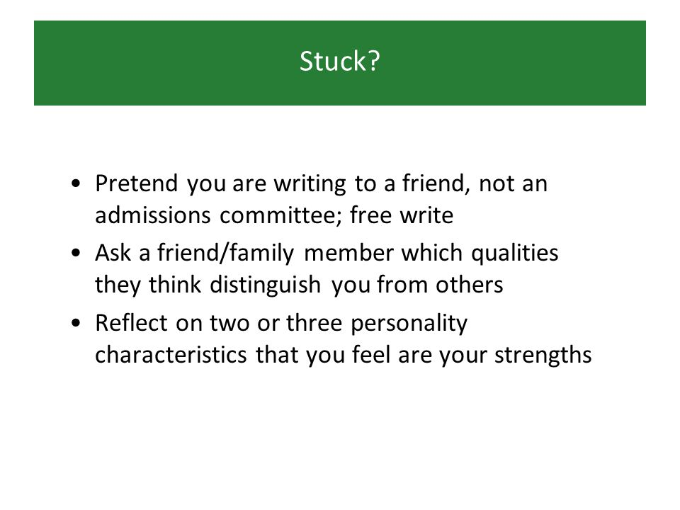 Stuck? Pretend you are writing to a friend, not an admissions committee; free write Ask a friend/family member which qualities they think distinguish
