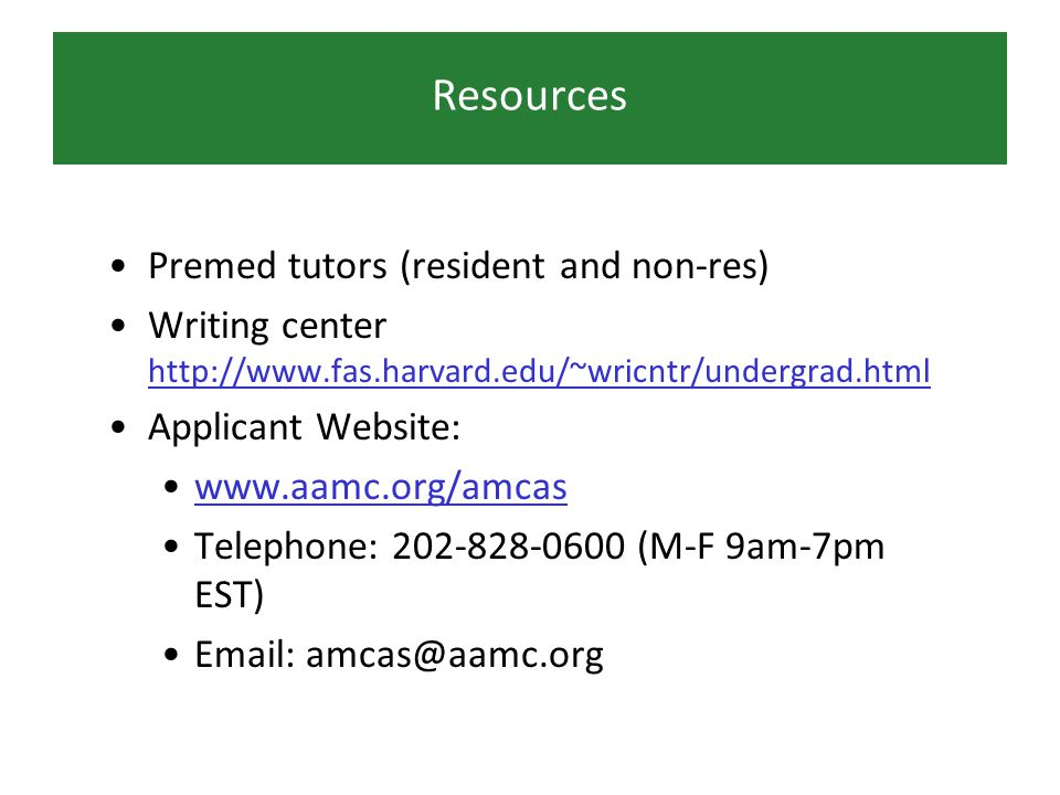 Resources Premed tutors (resident and non-res) Writing center http://www.fas.harvard.edu/~wricntr/undergrad.html http://www.fas.harvard.edu/~wricntr/undergrad.html Applicant Website: www.aamc.org/amcas Telephone: 202-828-0600 (M-F 9am-7pm EST) Email: amcas@aamc.org
