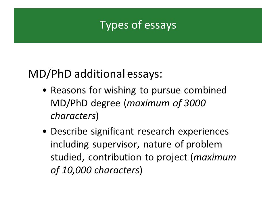 Types of essays MD/PhD additional essays: Reasons for wishing to pursue combined MD/PhD degree (maximum of 3000 characters) Describe significant research experiences including supervisor, nature of problem studied, contribution to project (maximum of 10,000 characters)