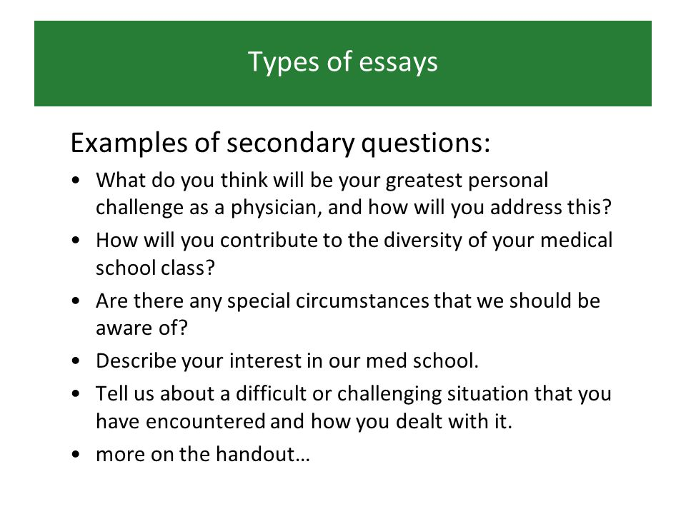 Types of essays Examples of secondary questions: What do you think will be your greatest personal challenge as a physician, and how will you address this.