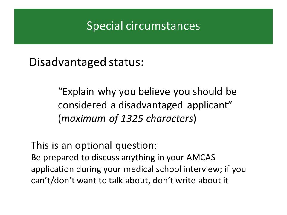 Special circumstances Disadvantaged status: Explain why you believe you should be considered a disadvantaged applicant (maximum of 1325 characters) This is an optional question: Be prepared to discuss anything in your AMCAS application during your medical school interview; if you cant/dont want to talk about, dont write about it