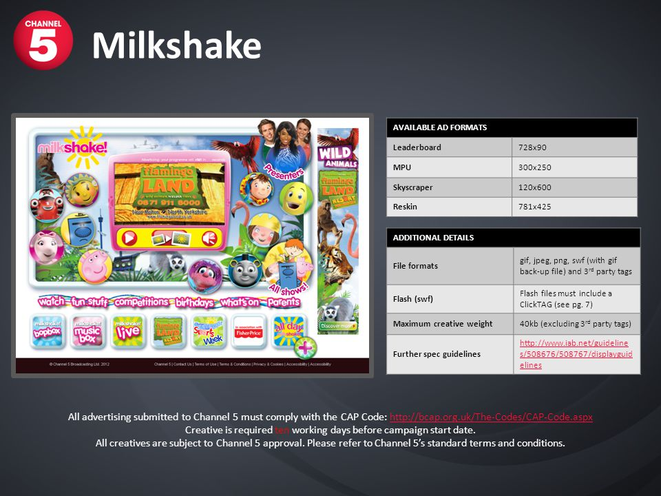 Milkshake AVAILABLE AD FORMATS Leaderboard728x90 MPU300x250 Skyscraper120x600 Reskin781x425 ADDITIONAL DETAILS File formats gif, jpeg, png, swf (with