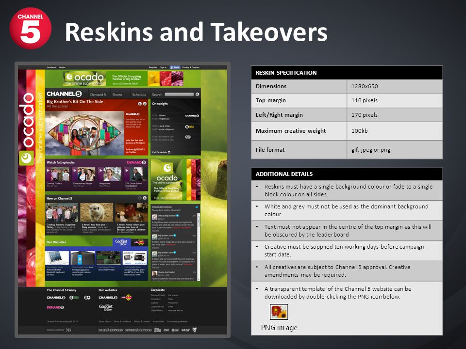 Reskins and Takeovers RESKIN SPECIFICATION Dimensions1280x650 Top margin110 pixels Left/Right margin170 pixels Maximum creative weight100kb File forma