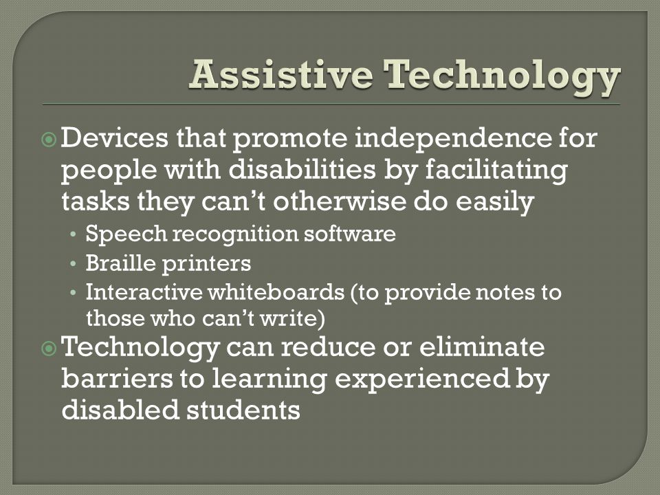 Devices that promote independence for people with disabilities by facilitating tasks they cant otherwise do easily Speech recognition software Braille printers Interactive whiteboards (to provide notes to those who cant write) Technology can reduce or eliminate barriers to learning experienced by disabled students
