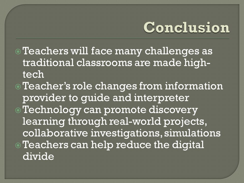 Teachers will face many challenges as traditional classrooms are made high- tech Teachers role changes from information provider to guide and interpre