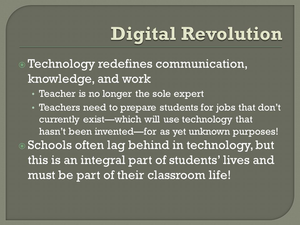 Technology redefines communication, knowledge, and work Teacher is no longer the sole expert Teachers need to prepare students for jobs that dont currently existwhich will use technology that hasnt been inventedfor as yet unknown purposes.