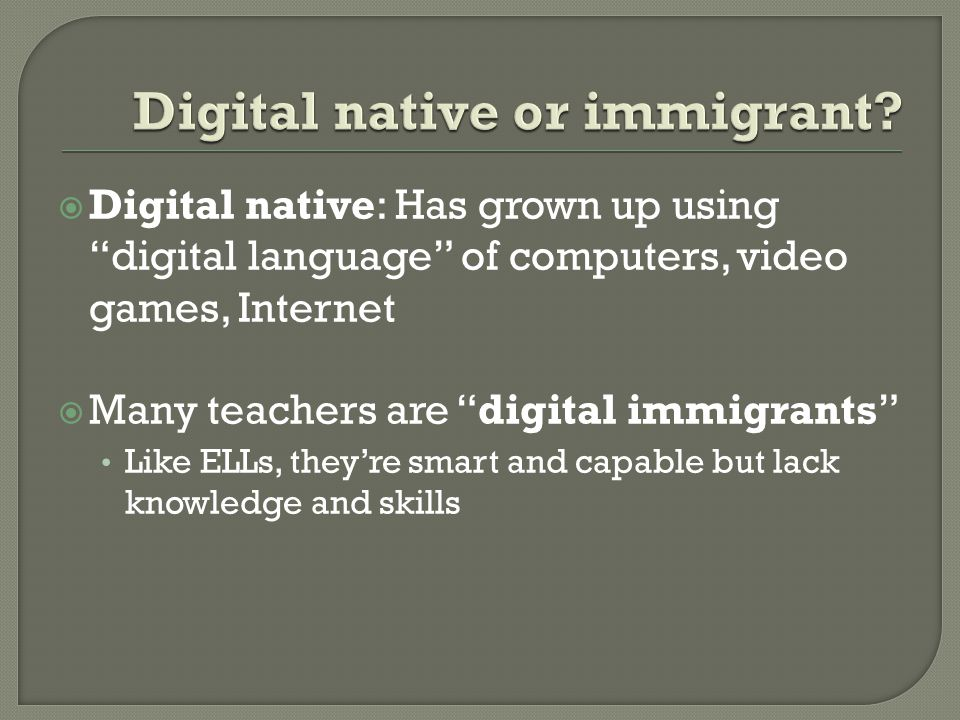 Digital native: Has grown up using digital language of computers, video games, Internet Many teachers are digital immigrants Like ELLs, theyre smart and capable but lack knowledge and skills