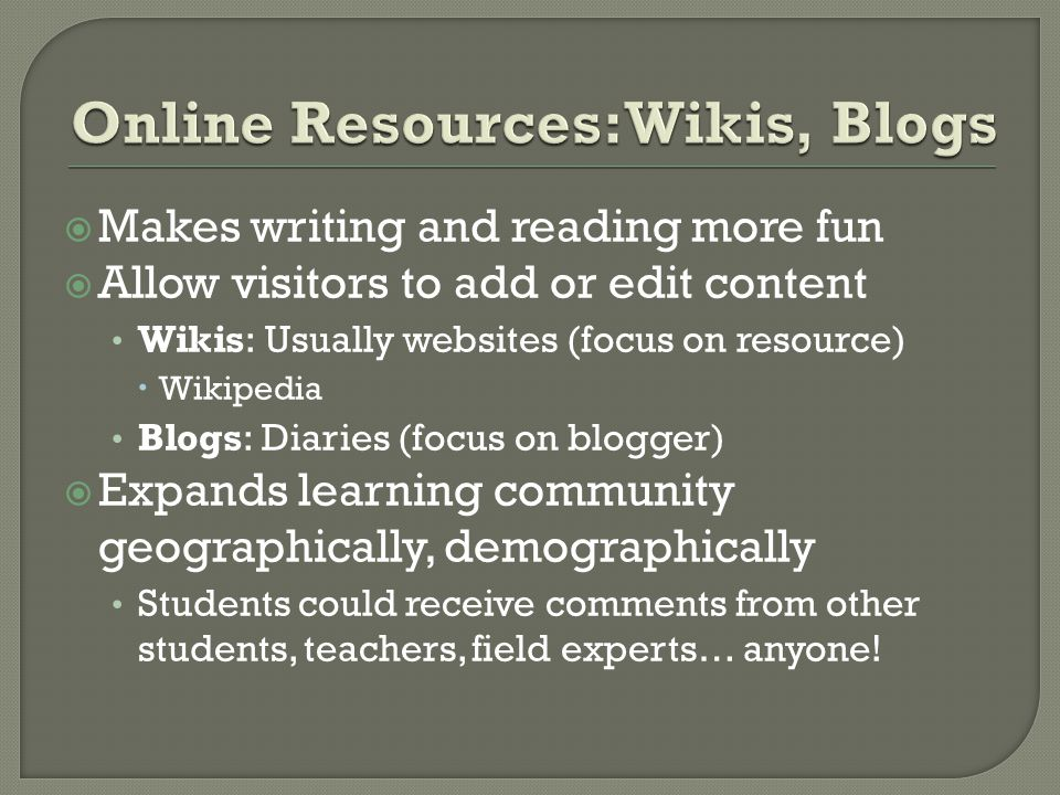 Makes writing and reading more fun Allow visitors to add or edit content Wikis: Usually websites (focus on resource) Wikipedia Blogs: Diaries (focus on blogger) Expands learning community geographically, demographically Students could receive comments from other students, teachers, field experts… anyone!