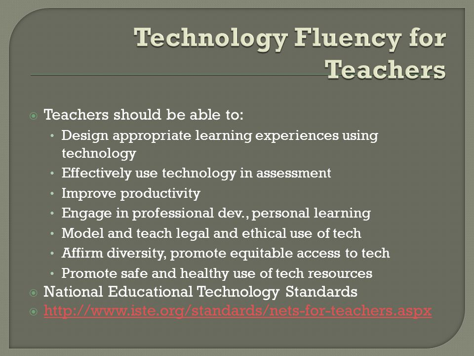 Teachers should be able to: Design appropriate learning experiences using technology Effectively use technology in assessment Improve productivity Eng