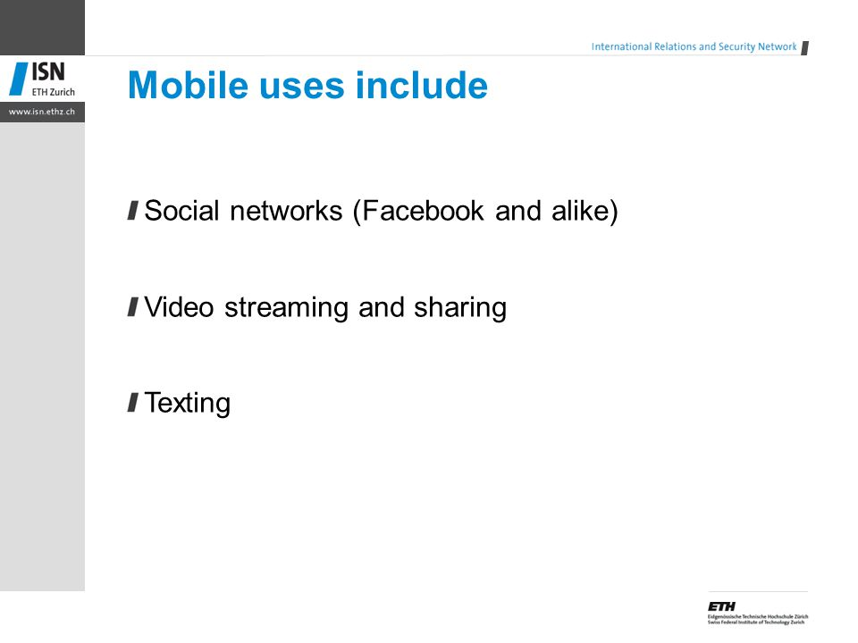 Mobile uses include Social networks (Facebook and alike) Video streaming and sharing Texting
