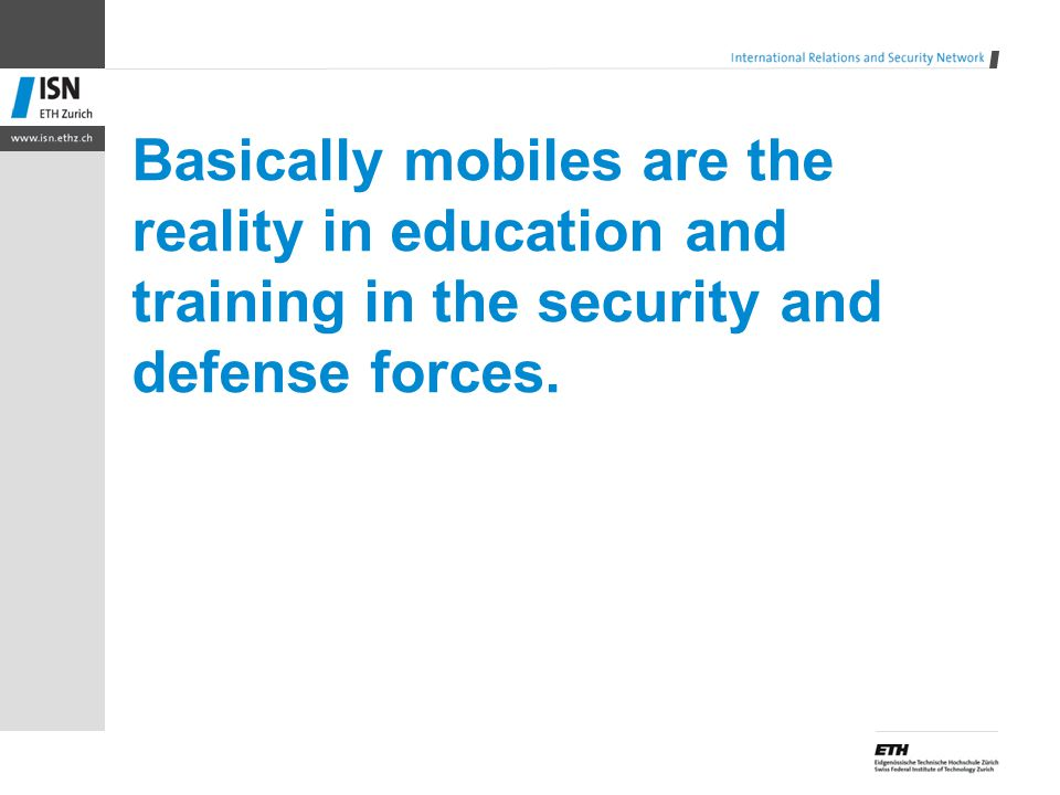 Basically mobiles are the reality in education and training in the security and defense forces.
