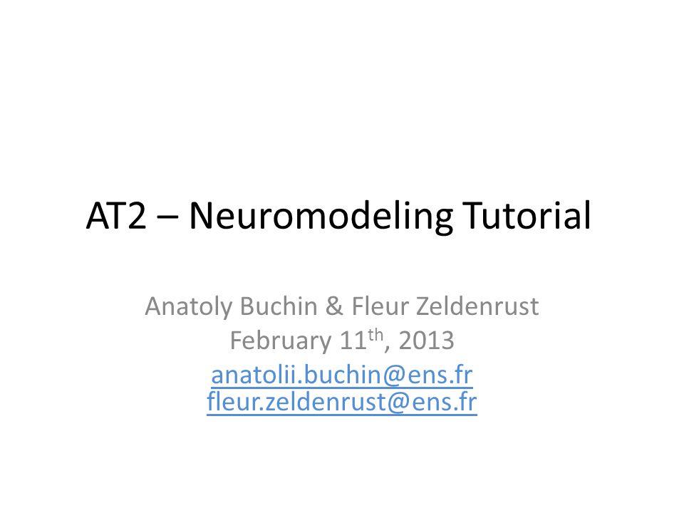 AT2 – Neuromodeling Tutorial Anatoly Buchin & Fleur Zeldenrust February 11 th, 2013 anatolii.buchin@ens.fr fleur.zeldenrust@ens.fr