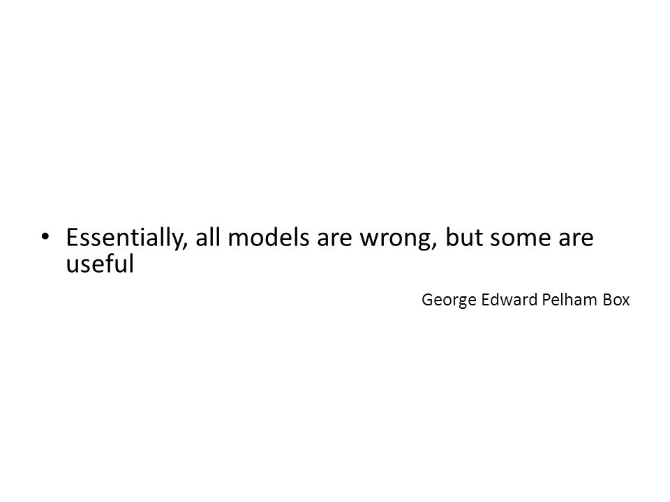 Essentially, all models are wrong, but some are useful George Edward Pelham Box