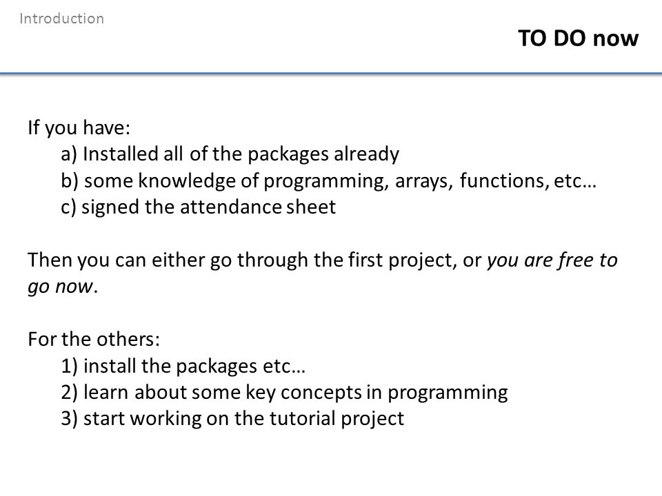 Introduction TO DO now If you have: a) Installed all of the packages already b) some knowledge of programming, arrays, functions, etc… c) signed the a