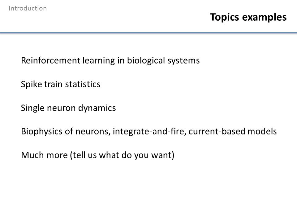 Introduction Topics examples Reinforcement learning in biological systems Spike train statistics Single neuron dynamics Biophysics of neurons, integra