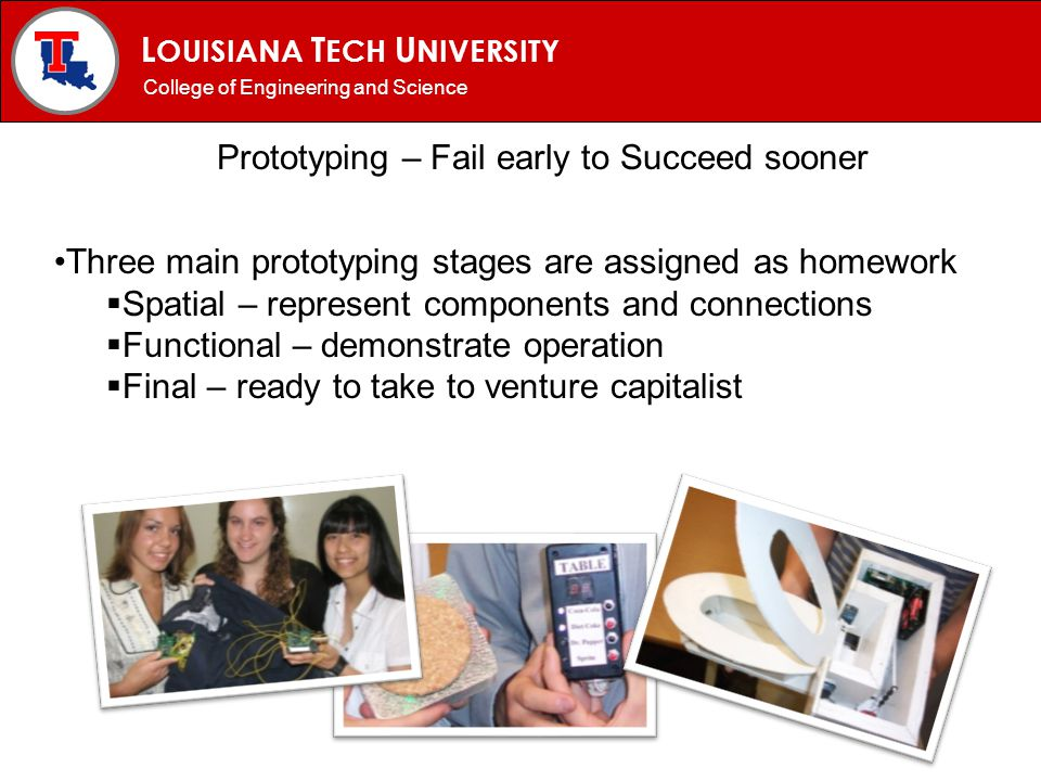 L OUISIANA T ECH U NIVERSITY MECHANICAL ENGINEERING PROGRAM Prototyping – Fail early to Succeed sooner College of Engineering and Science Three main p