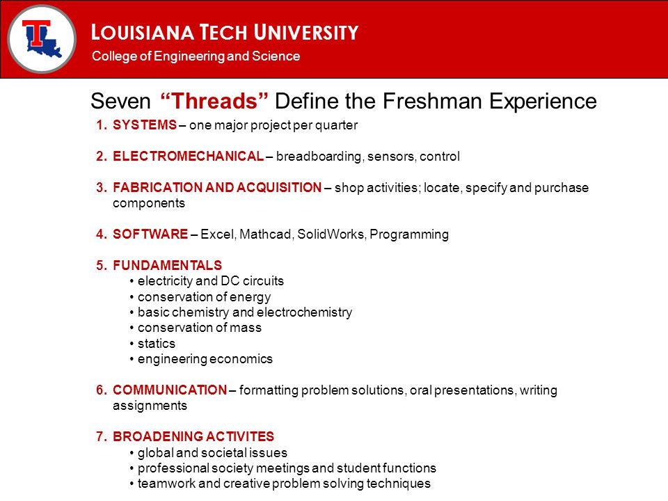 L OUISIANA T ECH U NIVERSITY MECHANICAL ENGINEERING PROGRAM Seven Threads Define the Freshman Experience 1.SYSTEMS – one major project per quarter 2.E