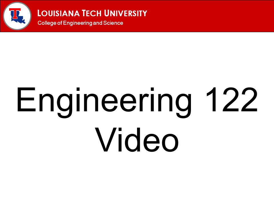 L OUISIANA T ECH U NIVERSITY MECHANICAL ENGINEERING PROGRAM College of Engineering and Science Engineering 122 Video