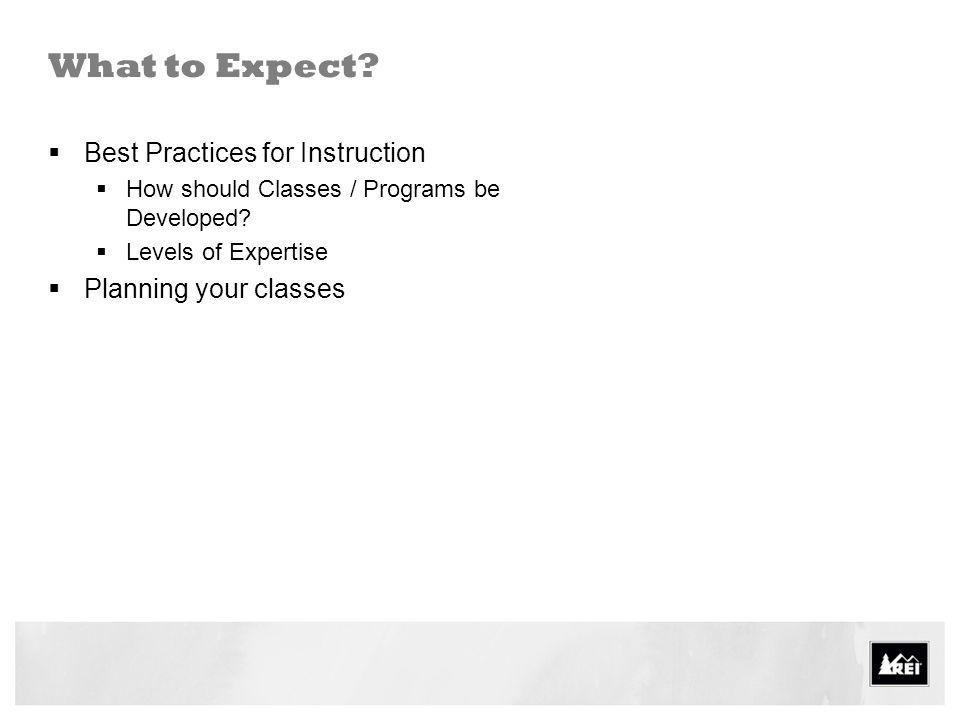 What to Expect? Best Practices for Instruction How should Classes / Programs be Developed? Levels of Expertise Planning your classes