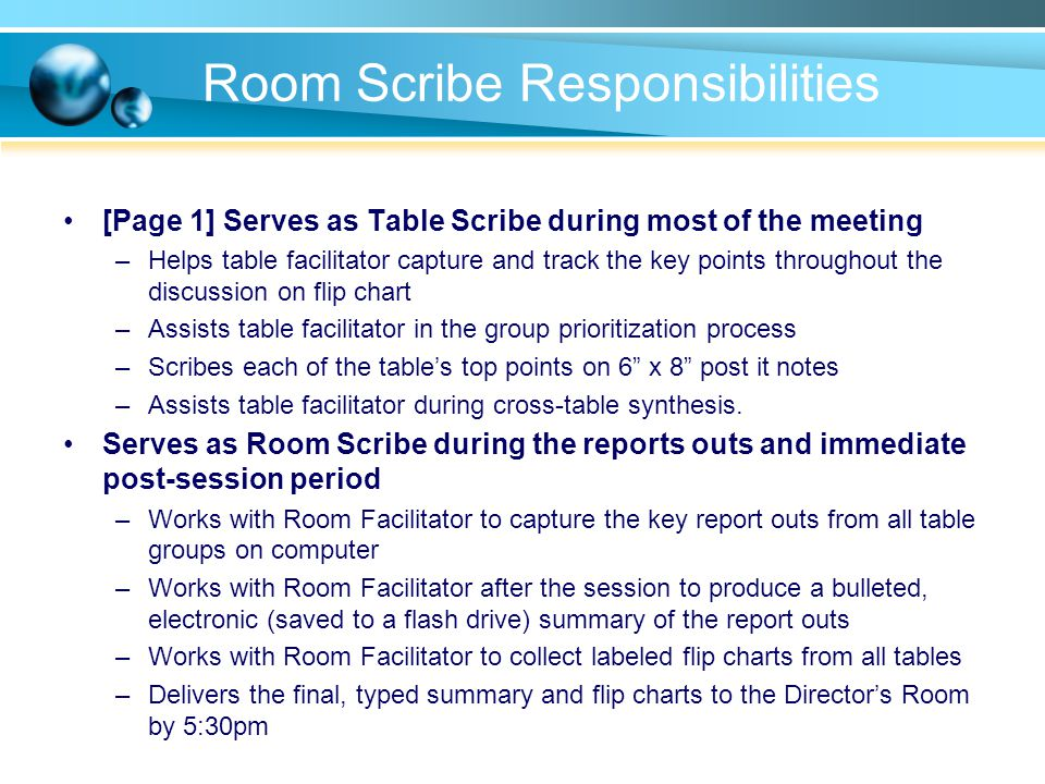 Room Scribe Responsibilities [Page 1] Serves as Table Scribe during most of the meeting –Helps table facilitator capture and track the key points throughout the discussion on flip chart –Assists table facilitator in the group prioritization process –Scribes each of the tables top points on 6 x 8 post it notes –Assists table facilitator during cross-table synthesis.