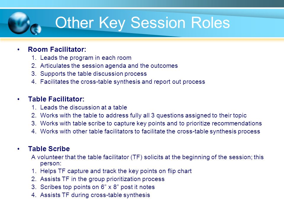 Other Key Session Roles Room Facilitator: 1.Leads the program in each room 2.Articulates the session agenda and the outcomes 3.Supports the table discussion process 4.Facilitates the cross-table synthesis and report out process Table Facilitator: 1.Leads the discussion at a table 2.Works with the table to address fully all 3 questions assigned to their topic 3.Works with table scribe to capture key points and to prioritize recommendations 4.Works with other table facilitators to facilitate the cross-table synthesis process Table Scribe A volunteer that the table facilitator (TF) solicits at the beginning of the session; this person: 1.Helps TF capture and track the key points on flip chart 2.Assists TF in the group prioritization process 3.Scribes top points on 6 x 8 post it notes 4.Assists TF during cross-table synthesis
