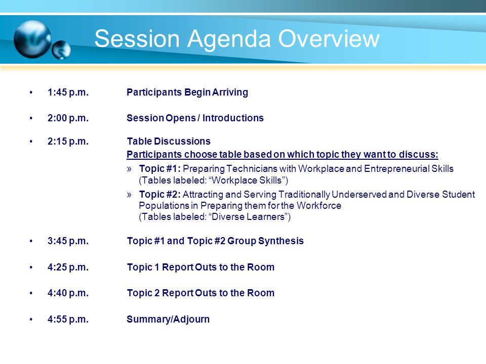 Session Agenda Overview 1:45 p.m.Participants Begin Arriving 2:00 p.m.Session Opens / Introductions 2:15 p.m.Table Discussions Participants choose table based on which topic they want to discuss: »Topic #1: Preparing Technicians with Workplace and Entrepreneurial Skills (Tables labeled: Workplace Skills) »Topic #2: Attracting and Serving Traditionally Underserved and Diverse Student Populations in Preparing them for the Workforce (Tables labeled: Diverse Learners) 3:45 p.m.Topic #1 and Topic #2 Group Synthesis 4:25 p.m.Topic 1 Report Outs to the Room 4:40 p.m.Topic 2 Report Outs to the Room 4:55 p.m.Summary/Adjourn