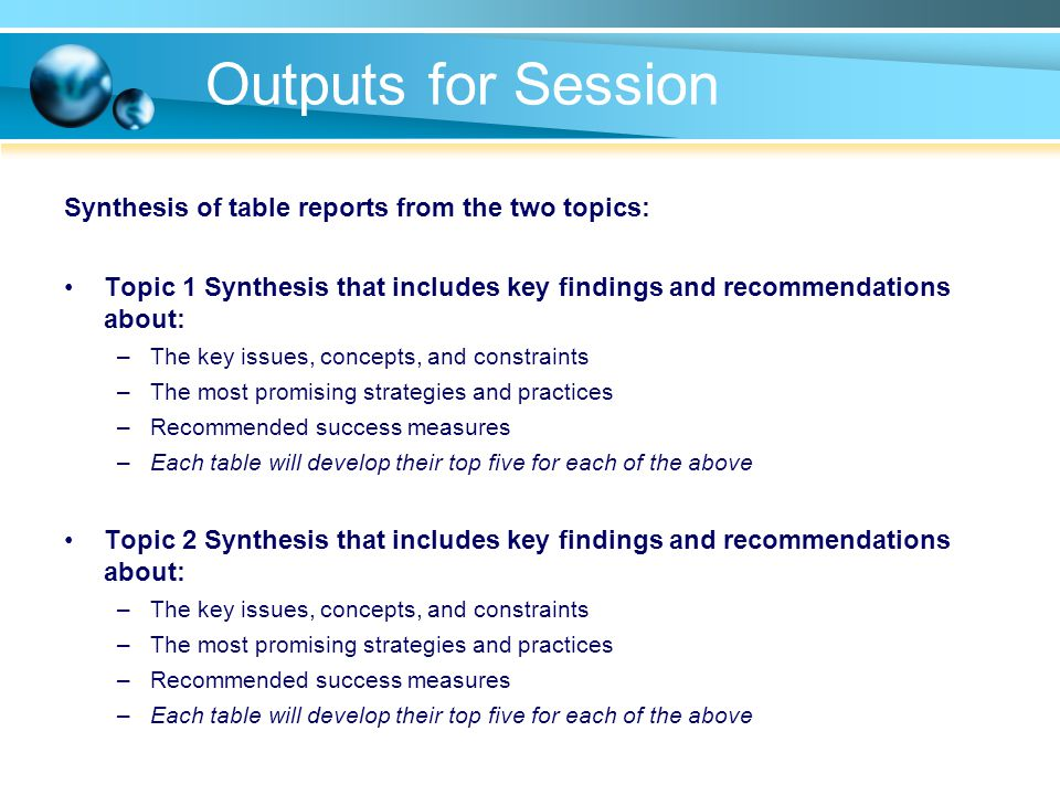 Outputs for Session Synthesis of table reports from the two topics: Topic 1 Synthesis that includes key findings and recommendations about: –The key issues, concepts, and constraints –The most promising strategies and practices –Recommended success measures –Each table will develop their top five for each of the above Topic 2 Synthesis that includes key findings and recommendations about: –The key issues, concepts, and constraints –The most promising strategies and practices –Recommended success measures –Each table will develop their top five for each of the above