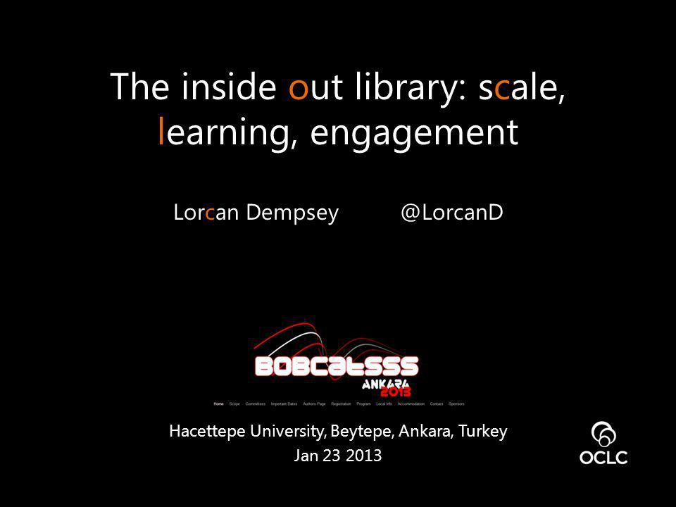 The inside out library: scale, learning, engagement Lorcan Dempsey @LorcanD Hacettepe University, Beytepe, Ankara, Turkey Jan 23 2013