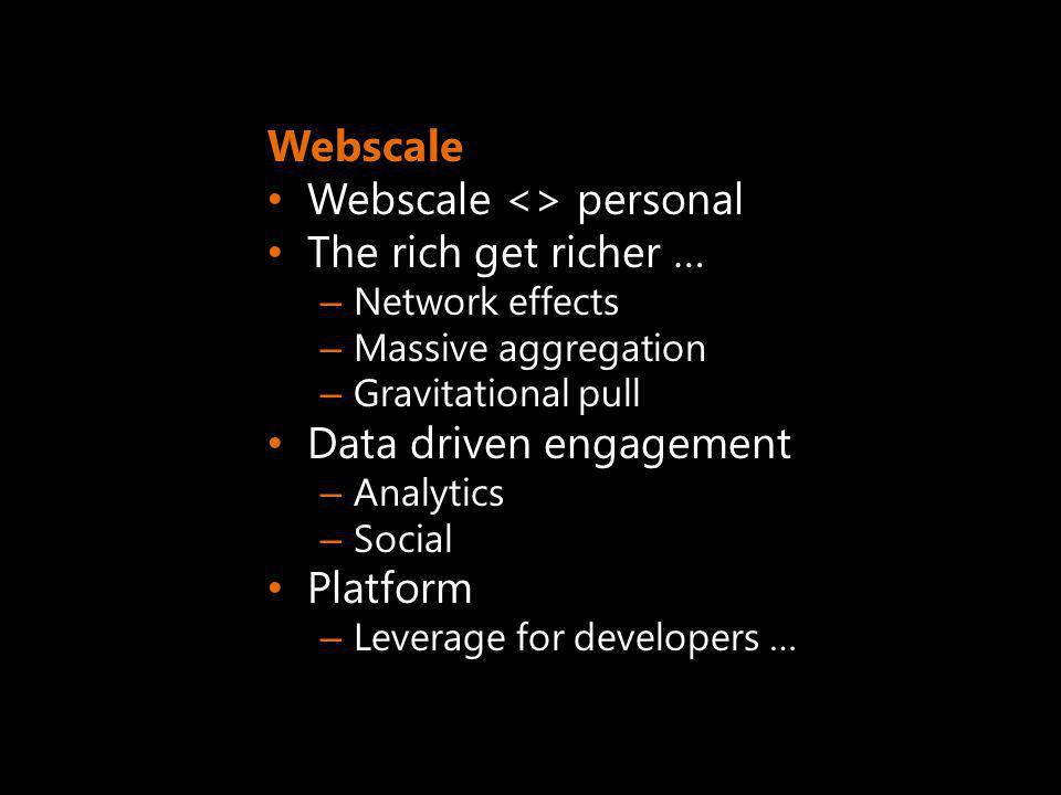 Webscale Webscale <> personal The rich get richer … – Network effects – Massive aggregation – Gravitational pull Data driven engagement – Analytics – Social Platform – Leverage for developers …