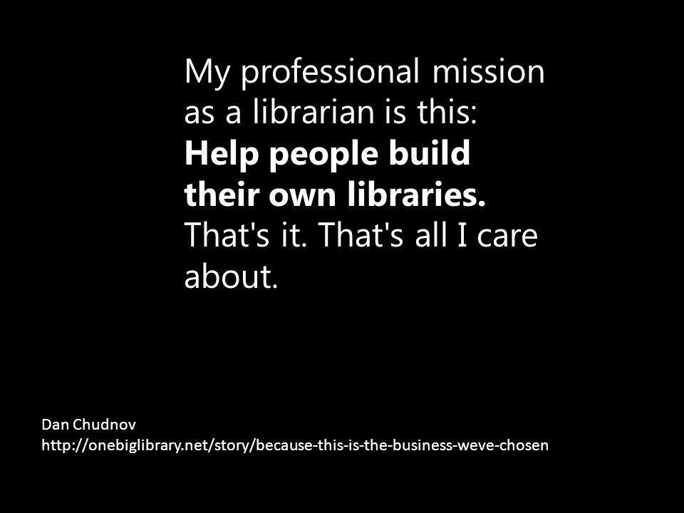 My professional mission as a librarian is this: Help people build their own libraries.